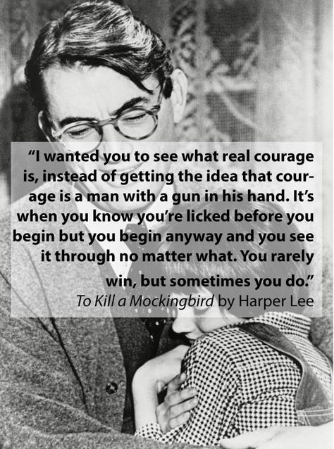 """I wanted you to see what real courage is, instead of getting the idea that courage is a man with a gun in his hand. It's when you know you're licked before you begin but you begin anyway and you see it through no matter what. You rarely win, but sometimes you do."" Atticus Finch, To Kill A Mockingbird, Harper Lee"