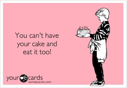 You Can T Have Your Cake Eat It Too Selfish Old Quotes Cake Quotes Queen Quotes