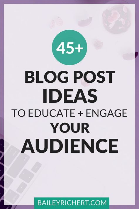 45+ Blog Post Ideas to Educate and Engage Your Audience | BaileyRichert.com