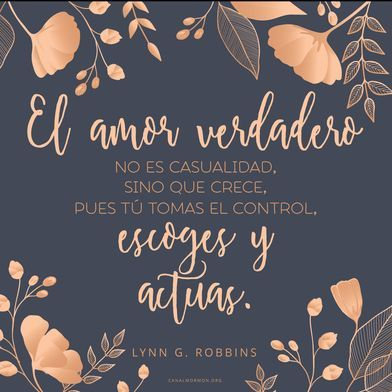 El Amor Verdadero No Es Casualidad Sino Que Crece Pues Tu Tomas El Control Escoges Y Actuas Lynn G Robbins Canalmorm Frases Citas Mormonas