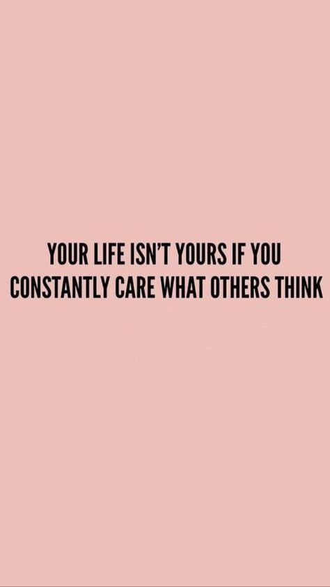 Your life isn't yours if you constantly care what others think. The only way to live your life (and the life you want to live) is to abandon concerns of what other people think.