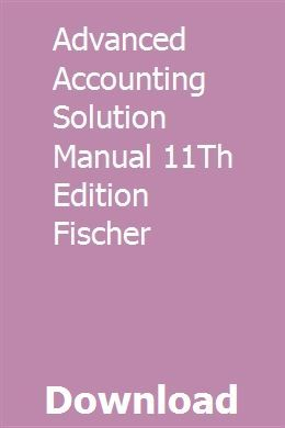 Advanced Accounting Solution Manual 11th Edition Fischer University Physics Physics Solutions
