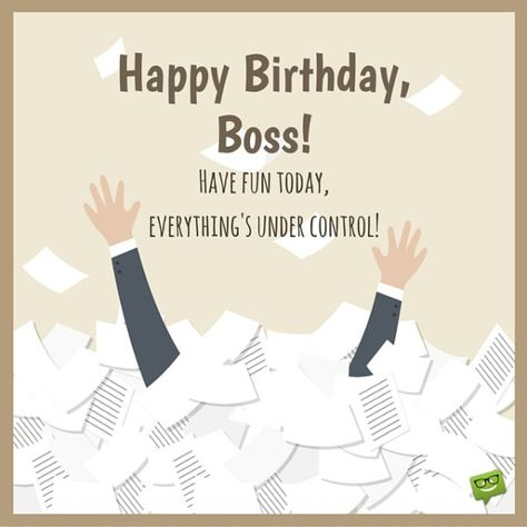Happy Birthday, Boss!  Enjoy this day, everything's under control.