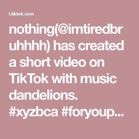 nothing(@imtiredbruhhhh) has created a short video on TikTok with music dandelions. #xyzbca #foryoupage