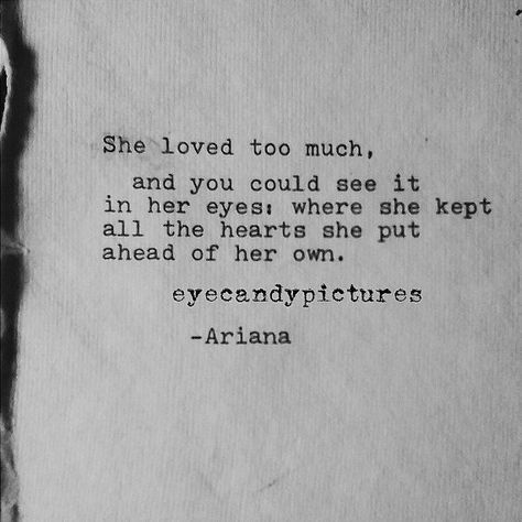 She loved too much and you could see it in her eyes; where she kept all the hearts she put ahead of her own. -Ariana This poetry, original poem is original art and is written by me typed using a Vintage Smith-Corona Typewriter on cream-colored handmade Indian cotton paper. The ink is