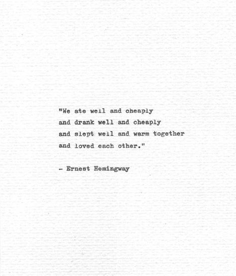 We ate well and cheaply and drank well and cheaply and slept well and warm together and loved each other. These words are quoted from the memoirs of Ernest Hemingway, A Moveable Feast. This work contains memories and musings about his time as a young apprentice in Paris in the 1920s and the time he
