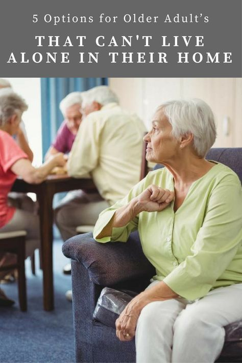 5 Options For Older Adults That Can T Live Alone In Their Home Elderly Care Home Health Care Life Insurance For Seniors