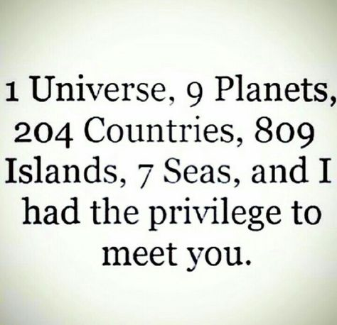 1 universe, 9 planets, 204 countries, 809 islands, 7 seas, and i had the privilege to meet u.