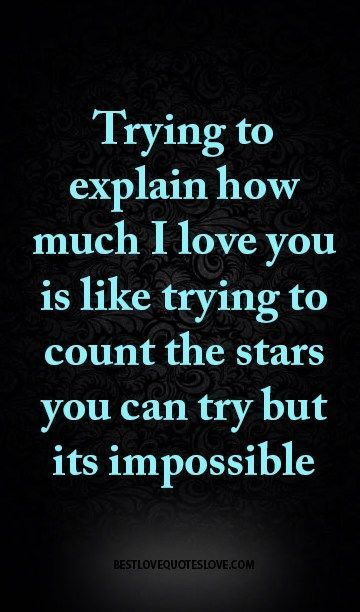 Trying to explain how much I love you is like trying to count the stars you can try but its impossible