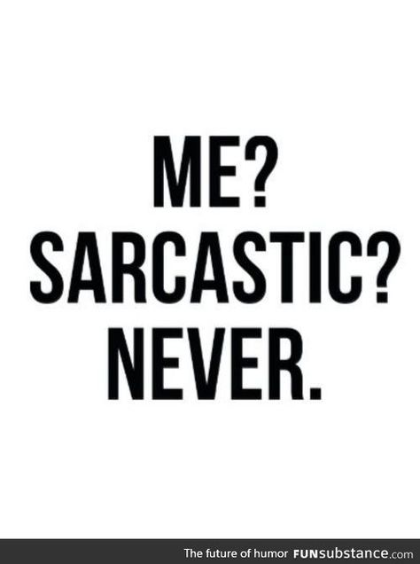 When people ask if I am sarcastic