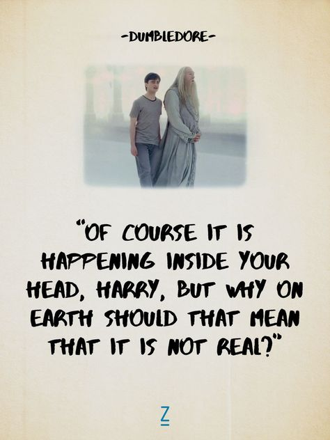 """""""Of course it is happening inside your head, Harry, but why on Earth should that mean that it is not real?"""" - Albus Dumbledore in 'Harry Potter and the Deathly Hallows, Part 2'"""