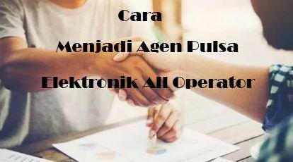 Cara Menjadi Agen Pulsa Elektronik All Operator Elektronik Modern