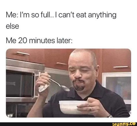 Me: I'm so full.. I can't eat anything else Me 20 minutes later: - chore – popular memes on the site iFunny.co