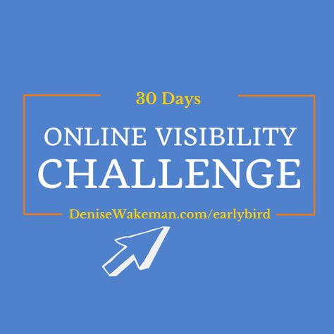 Get early access to the next 30 Day Online Visibility Challenge http://denisewakeman.com/earlybird