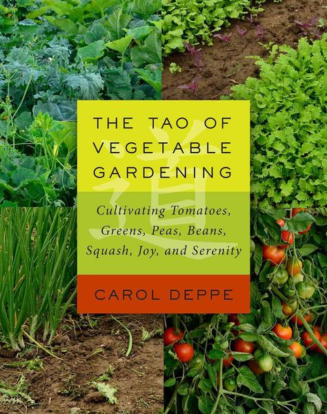 The Tao of Vegetable Gardening: Cultivating Tomatoes s Peas Beans Squash Joy and Serenity