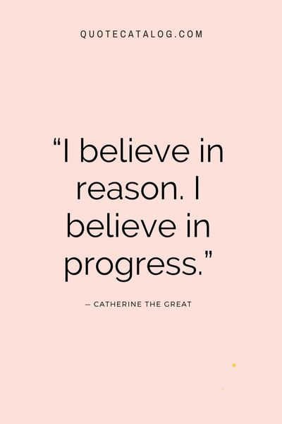 """I believe in reason. I believe in progress."" — Catherine the Great 