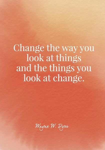 Change the way you look at things and the things you look at change. - Wayne W. Dyer - Quotes On Change - Photos