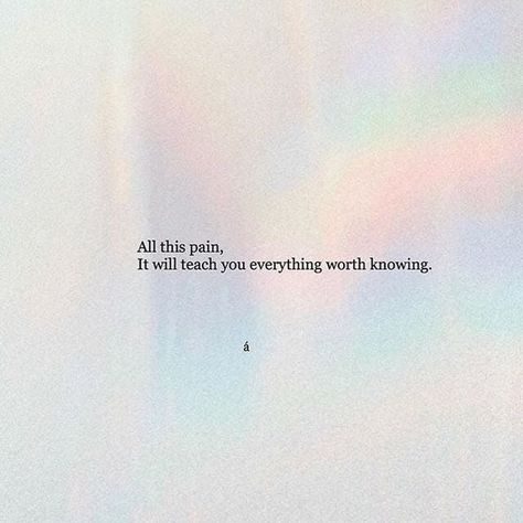 Todo este dolor, te enseñará todo lo que vale la pena conocer.
