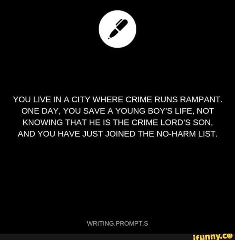 YOU LIVE IN A CITY WHERE CRIME RUNS RAMPANT. ONE DAY, YOU SAVE A YOUNG BOY'S LIFE, NOT KNOWING THAT HE IS THE CRIME LORD'S SON, AND YOU HAVE JUST JOINED THE NO-HARM LIST. – popular memes on the site iFunny.co #architecture #artcreative #writers #writing #prompts #writingprompts #you #live #in #city #where #crime #runs #rampant #one #day #save #young #boys #life #not #knowing #pic