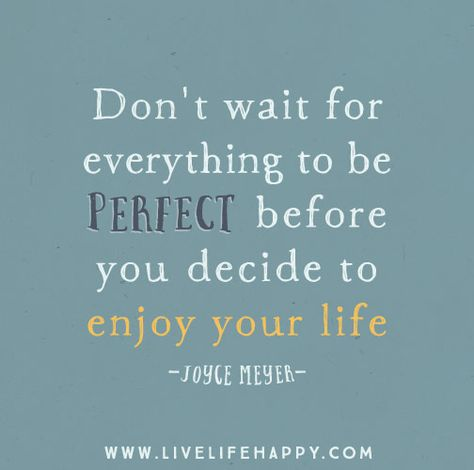 Don't wait for everything to be perfect before you decide to enjoy your life. -Joyce Meyer