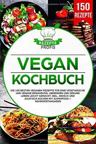 Vegan Kochbuch Die 150 Besten Veganen Rezepte F R Eine Vegetarische Und Vegane Ern Hrung Abnehmen Und Gesund In 2020 Kochbuch Vegetarisch Asiatisch Kochen Superfood