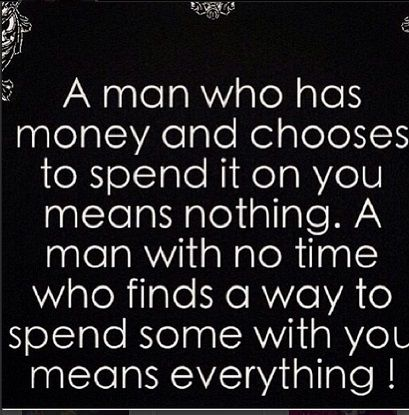 Truthhhh!!! Time with the one you love means more than any amount of money he could spend on you!!