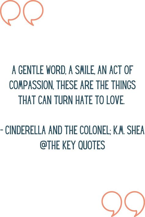 """""""A gentle work, a smile, an act of compassion, these are the things that can turn hate to love."""" - Cinderella And The Colonel; K.M. Shea #thekeyquotes #bookquotes #lifequotes #lovequotes #quotesaboutlife #quotesaboutlove #quotesaboutcompassion #fiction #book #cinderellaandthecolonel #kmshea"""