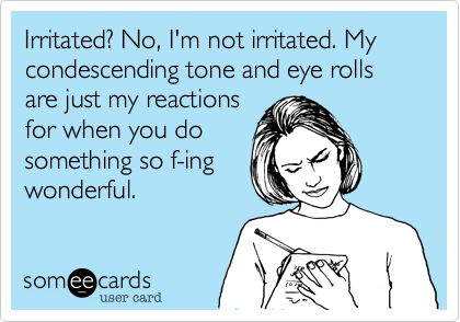 Irritated? No, Im not irritated. My condescending tone and eye rolls are just my reactions for when you do something so f-ing wonderful.