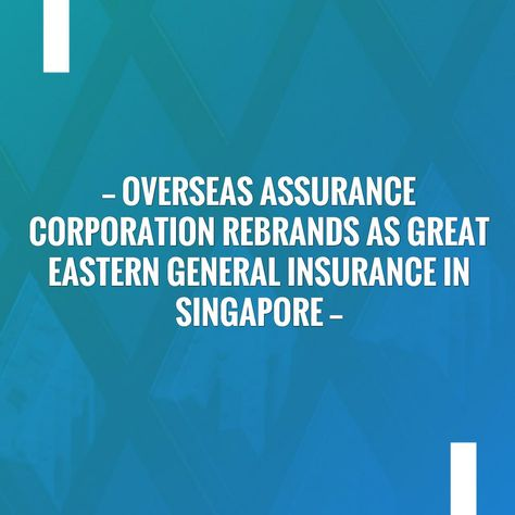 Overseas Assurance Corporation Rebrands As Great Eastern General