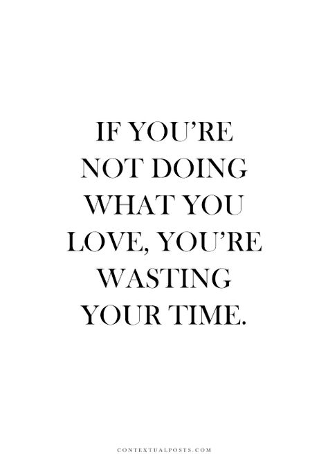Boom. If you're not doing what you love, you're wasting your time.