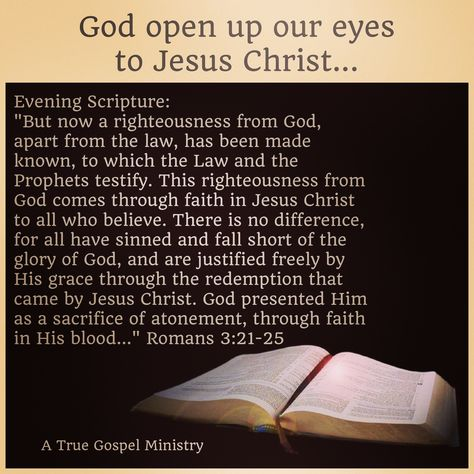 "God open up our eyes to Jesus Christ... Evening Scripture: ""But now a righteousness from God, apart from the law, has been made known, to which the Law and the Prophets testify. This righteousness from God comes through faith in Jesus Christ to all who believe."" Romans 3:21-25 #christmas #savior #eveningscripture #scripturequote #biblequote #instabible #seekgod #godsword #godislove #gospel #jesus #jesussaves #teamjesus #youthministry #preach #testify #pray #rollin4Christ #atruegospelministry"