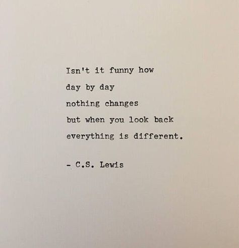Isnt it funny how day by day nothing changes but when you look back everything is different. Lewis Great words about the nature of growing older and wiser by C. This quote is hand-typed on a beautifully restored Remington typewriter.