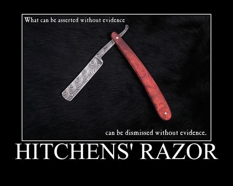 Hitchens' Razor - What can be asserted without evidence can be dismissed without evidence (Christopher Hitchens)