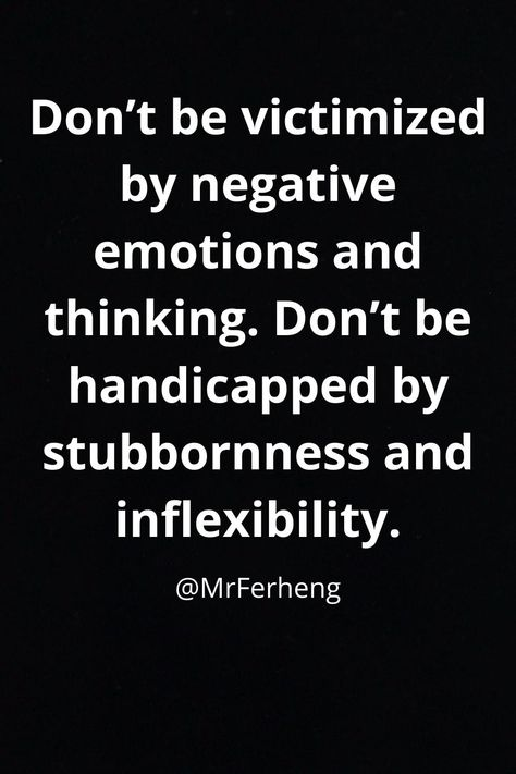 Don't be victimized by negative emotions and thinking. Don't be handicapped by stubbornness and inflexibility. #quotes #love #inspire #quoteoftheday