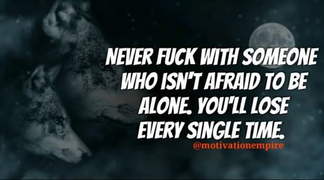 Never Fuck With Someone Who Isn't Afraid To Be Alone. You'll Lose Every Single Time.