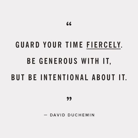 be intentional with your time.