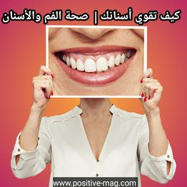مجلة الإيجابية صحة تغذية تجميل تحفيز كيف تقوي أسنانك صحة الفم والأسنان Teeth