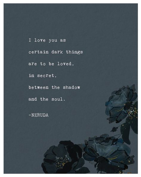 Pablo Neruda poetry print: I love you as certain dark things are to be loved, in secret, between the shadow and the soul. –NERUDA love love life love sad love you Neruda Quotes, Poem Quotes, Words Quotes, Neruda Love Poems, Peace Quotes, Sayings, Advice Quotes, Nature Quotes, Qoutes