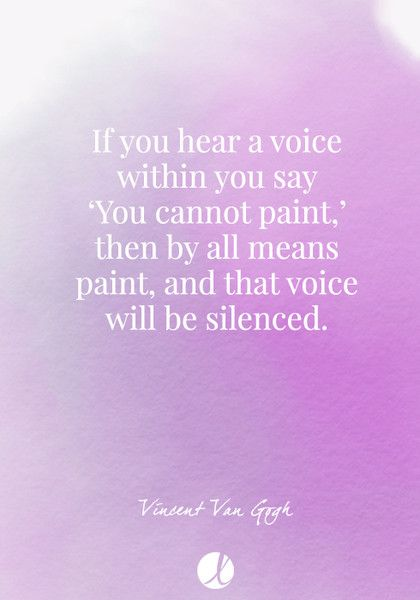 """If you hear a voice within you say 'You cannot paint,' then by all means paint, and that voice will be silenced."" Vincent Van Gogh - Inspiring Art Quotes - Photos"