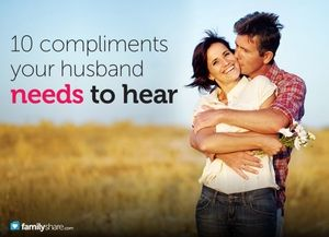 10 Compliments your Husband Needs to Hear - I'm so glad I married you, I love how you provide for our family, I'm so proud of you, You're such a great daddy, You're so hot, Thanks for fixing the broken dryer, Thanks for the help around the house, You can always make me laugh, You're so strong, & I love spending time with you.
