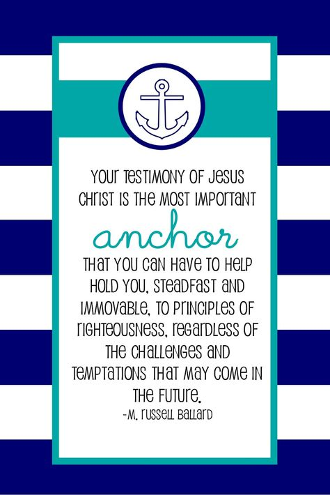 """""""Your testimony of Jesus Christ is the most important anchor that you can have to help hold you, steadfast and immovable, to principles of righteousness, regardless of the challenges and temptations that may come in the future.""""  """"Steadfast in Christ,"""" by M. Russell Ballard, Ensign, Dec. 1993"""