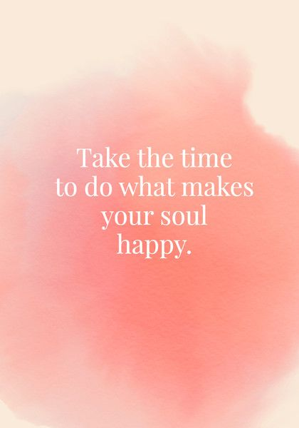 Take the time to do what makes your soul happy. - Quotes On Joy - Photos