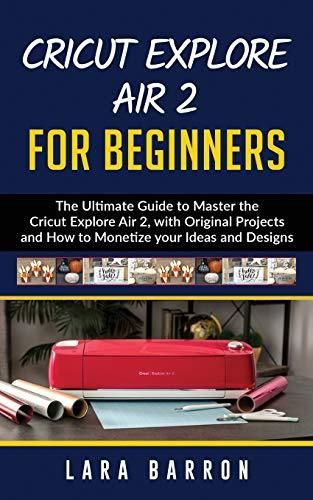 CRICUT EXPLORE AIR 2 FOR BEGINNERS: The Ultimate Guide to Master the Cricut Explore Air 2, with Original Projects and How to Monetize your Ideas and Designs