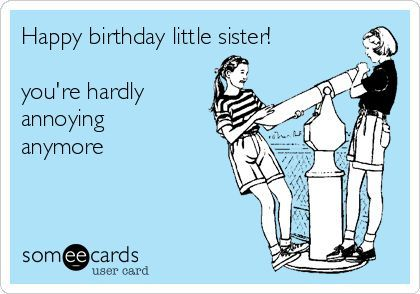 Happy Birthday Little Sister You Re Hardly Annoying Anymore Happy Birthday Little Sister Happy Birthday Sister Quotes Happy Birthday Sister Funny