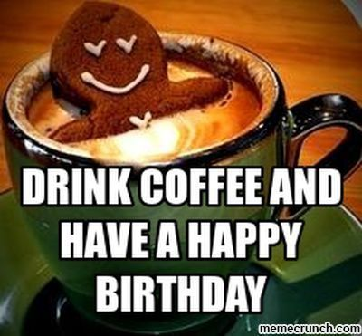 50 Happy Birthday Coffee Memes And Funny Images Have A Happy Birthday Coffee Memes Happy Birthday Coffee Happy Birthday Drinks Birthday Coffee