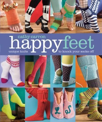 Happy Feet: Unique Knits to Knock Your Socks Off by Cathy Caron.