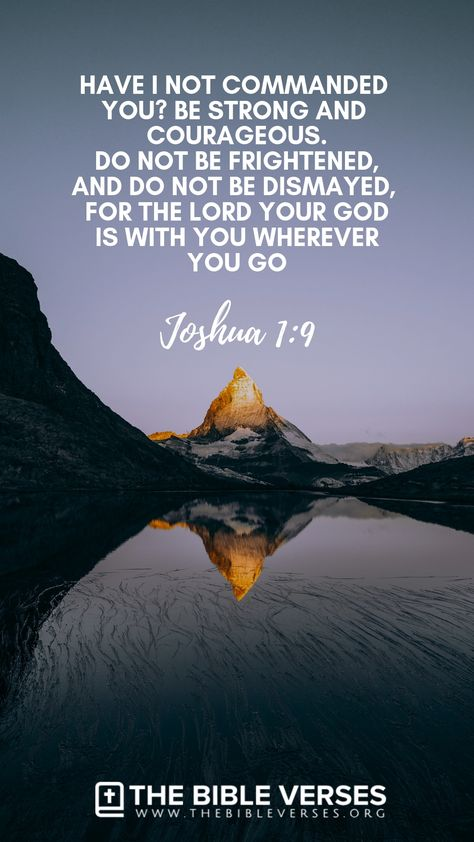 Have not I commanded thee? Be strong and of a good courage; be not afraid, neither be thou dismayed: for the Lord thy God is with thee whithersoever thou goest (Joshua 1:9). #BibleVerses #BibleQuotes #ScriptureQuotes #GodQuotes #BibleQuotesInspirational #Bible #Quotes