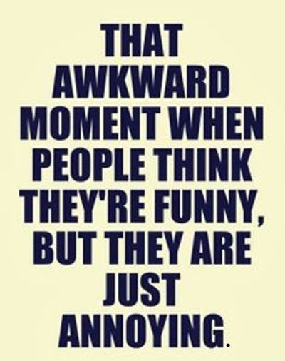 Image Result For Annoying Person Quotes Awkward Moments Funny Dating Quotes Family Quotes Funny