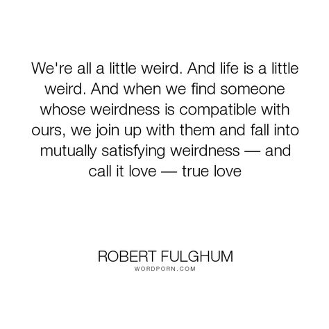 Robert Fulghum Were All A Little Weird And Life Is A Little