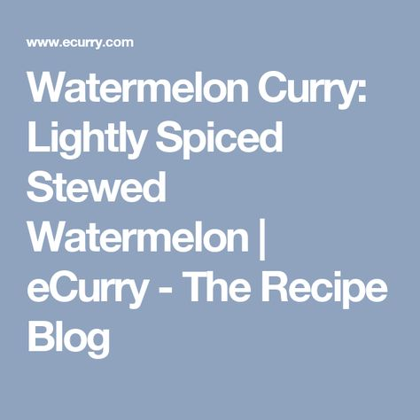 Watermelon Curry: Lightly Spiced Stewed Watermelon | eCurry - The Recipe Blog